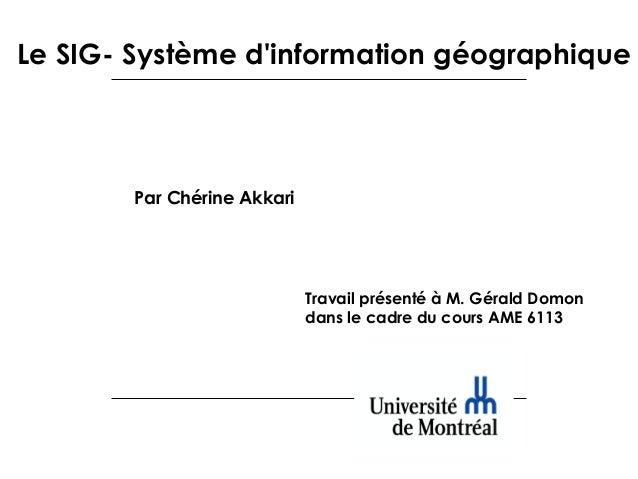 Le SIG- Système d'information géographique  Par Chérine Akkari  Travail présenté à M.Gérald Domon dans le cadre du cours ...