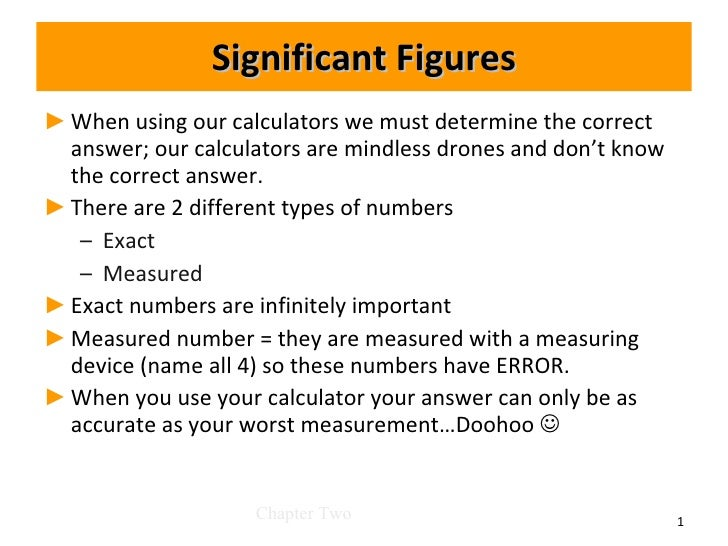 Significant Figures <ul><li>When using our calculators we must determine the correct answer; our calculators are mindless ...