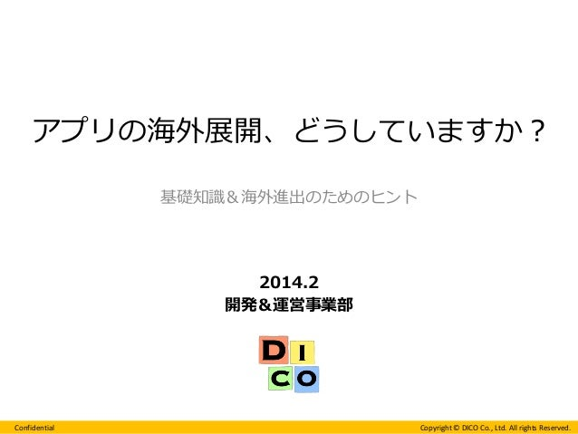 Confidential  Copyright © DICO Co., Ltd. All rights Reserved.  2014.2  開発&運営事業部  基礎知識&海外進出のためのヒント  アプリの海外展開、どうしていますか?