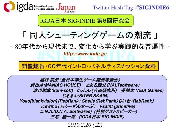 Twitter Hash Tag: #SIGINDIE6          IGDA日本 SIG-INDIE 第6回研究会        Twitter Hash Tag:   「 同人シューティングゲームの潮流 」 - 80年代から現代まで、...