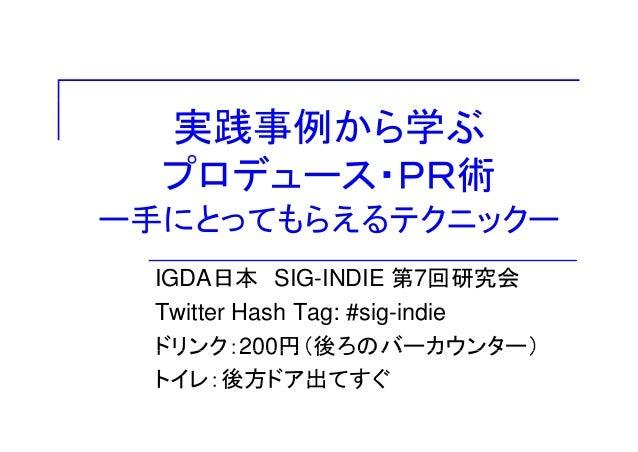 実践事例から学ぶ プロデュース・PR術 ー手にとってもらえるテクニックー IGDA日本 SIG-INDIE 第7回研究会 Twitter Hash Tag: #sig-indie ドリンク:200円(後ろのバーカウンター)ドリンク:200円(後...