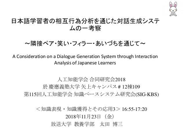 日本語学習者の相互行為分析を通じた対話生成システ ムの一考察 ~隣接ペア・笑い・フィラー・あいづちを通じて~ A Consideration on a Dialogue Generation System through Interaction...