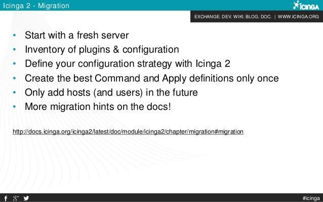 EXCHANGE. DEV. WIKI. BLOG. DOC. | WWW.ICINGA.ORG Icinga 2 - Migration • Start with a fresh server • Inventory of plugins &...