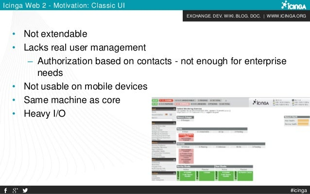 EXCHANGE. DEV. WIKI. BLOG. DOC. | WWW.ICINGA.ORG #icinga Icinga Web 2 - Motivation: Classic UI • Not extendable • Lacks re...