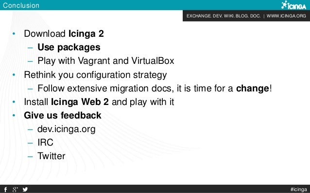 EXCHANGE. DEV. WIKI. BLOG. DOC. | WWW.ICINGA.ORG Conclusion • Download Icinga 2 – Use packages – Play with Vagrant and Vir...