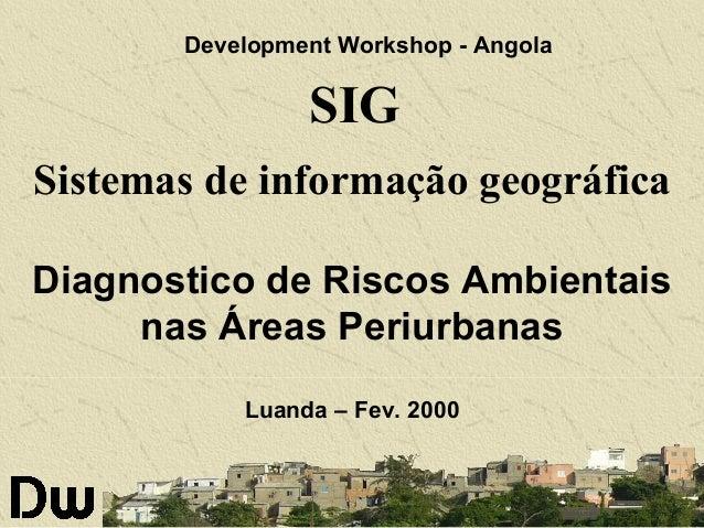 Development Workshop - Angola  SIG Sistemas de informação geográfica Diagnostico de Riscos Ambientais nas Áreas Periurbana...