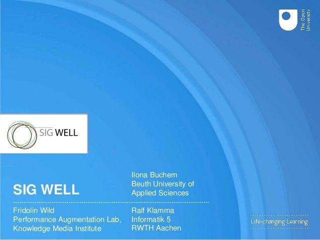 SIG WELL Fridolin Wild Performance Augmentation Lab, Knowledge Media Institute Ralf Klamma Informatik 5 RWTH Aachen Ilona ...