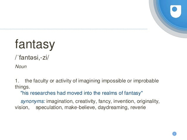 """3 fantasy /ˈfantəsi,-zi/ Noun 1. the faculty or activity of imagining impossible or improbable things. """"his researches had..."""