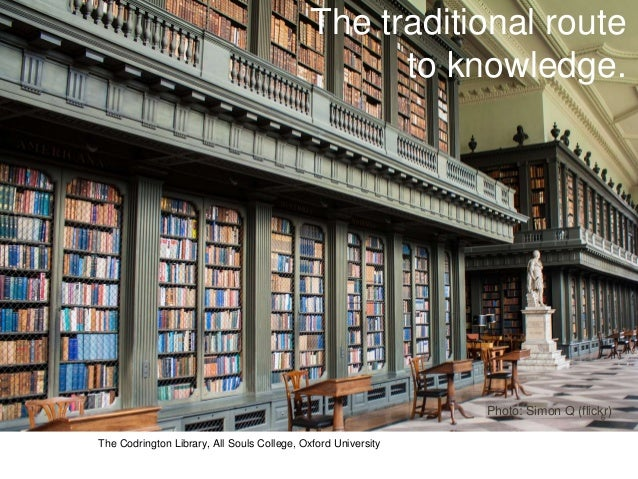 The traditional route to knowledge. Photo: Simon Q (flickr)6 The Codrington Library, All Souls College, Oxford University
