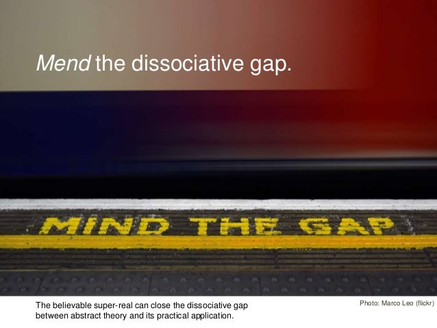 Mend the dissociative gap. Photo: Marco Leo (flickr) 8 The believable super-real can close the dissociative gap between ab...