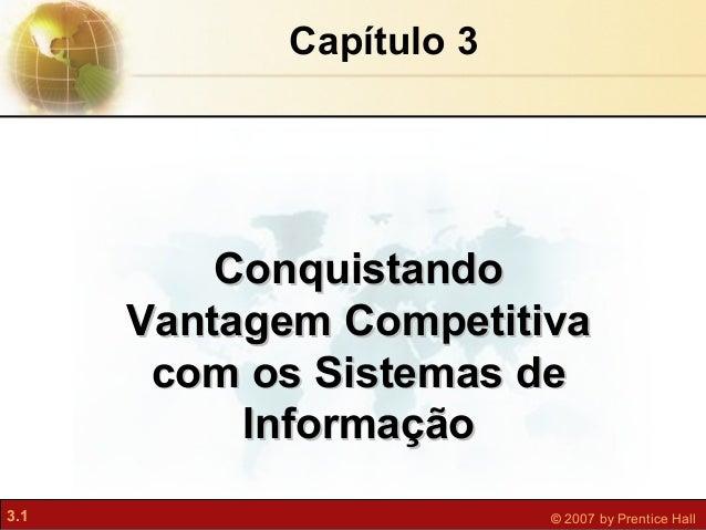 3.1 © 2007 by Prentice Hall Capítulo 3 ConquistandoConquistando Vantagem CompetitivaVantagem Competitiva com os Sistemas d...