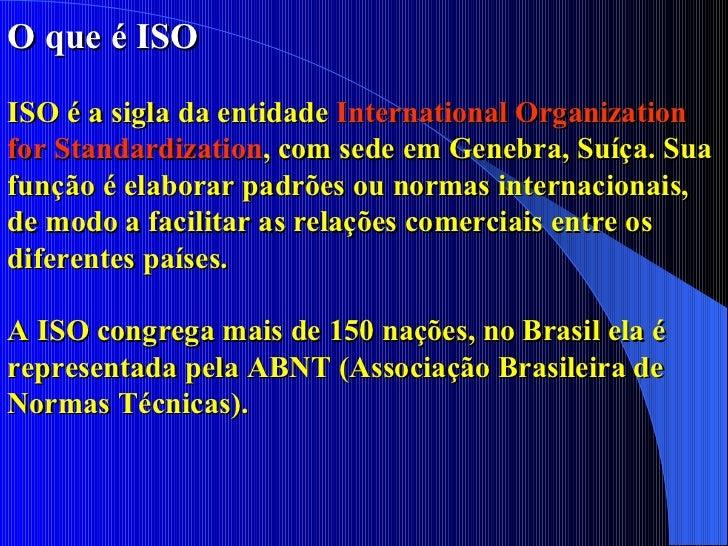 O que é ISO ISO é a sigla da entidade  International Organization for Standardization , com sede em Genebra, Suíça. Sua fu...