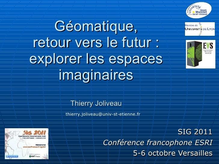 Géomatique, retour vers le futur : explorer les espaces imaginaires Thierry Joliveau SIG 2011 Conférence francophone ESRI ...