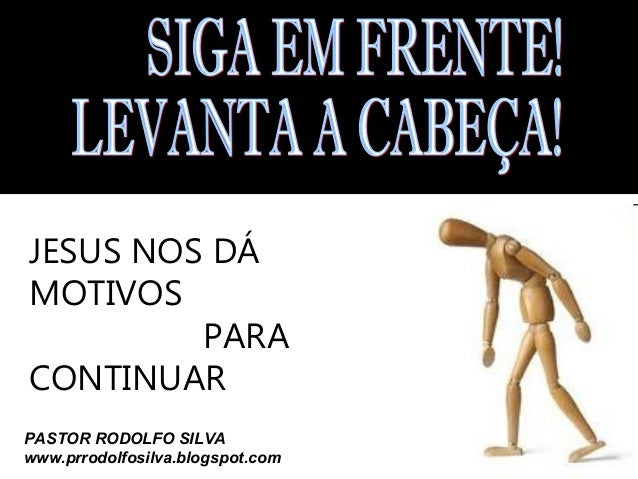 JESUS NOS DÁ MOTIVOS PARA CONTINUAR PASTOR RODOLFO SILVA www.prrodolfosilva.blogspot.com