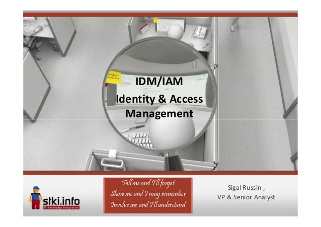 IDM/IAM  Identity & Access    Management    Tell me and I'll forget                                    Sigal Russin ,Show ...