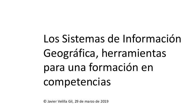 Los Sistemas de Información Geográfica, herramientas para una formación en competencias © Javier Velilla Gil, 29 de marzo ...