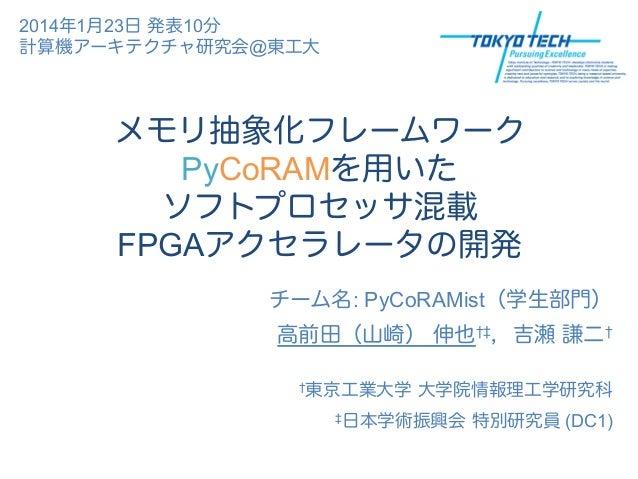 2014年1月23日 発表10分 計算機アーキテクチャ研究会@東工大  メモリ抽象化フレームワーク PyCoRAMを用いた ソフトプロセッサ混載 FPGAアクセラレータの開発 チーム名: PyCoRAMist(学生部門) 高前田(山崎) 伸也†...