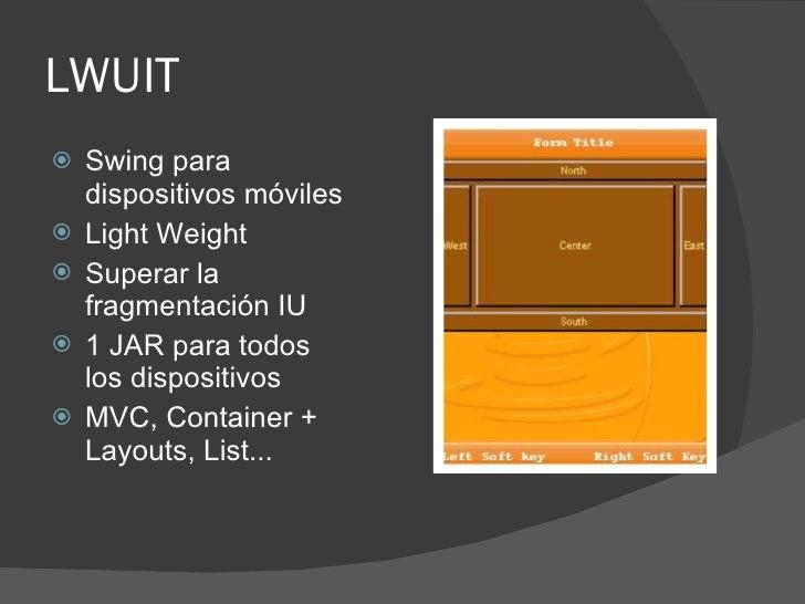 LWUIT    Swing para     dispositivos móviles    Light Weight    Superar la     fragmentación IU    1 JAR para todos   ...