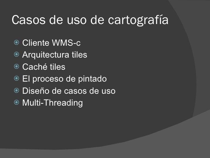 Casos de uso de cartografía  Cliente WMS-c  Arquitectura tiles  Caché tiles  El proceso de pintado  Diseño de casos d...