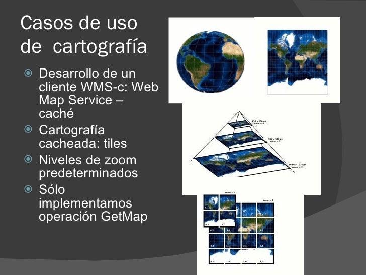 Casos de uso de cartografía  Desarrollo de un   cliente WMS-c: Web   Map Service –   caché  Cartografía   cacheada: tile...