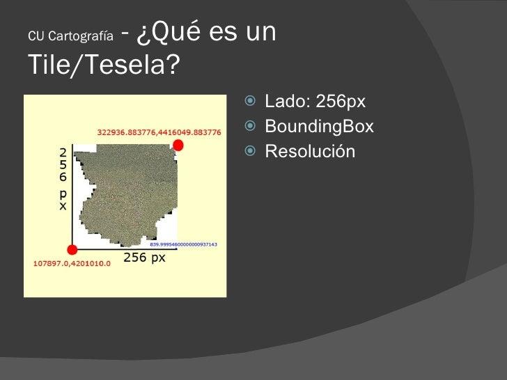 - ¿Qué es un CU Cartografía  Tile/Tesela?                   Lado: 256px                   BoundingBox                  ...