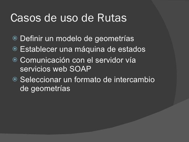 Casos de uso de Rutas  Definir un modelo de geometrías  Establecer una máquina de estados  Comunicación con el servidor...