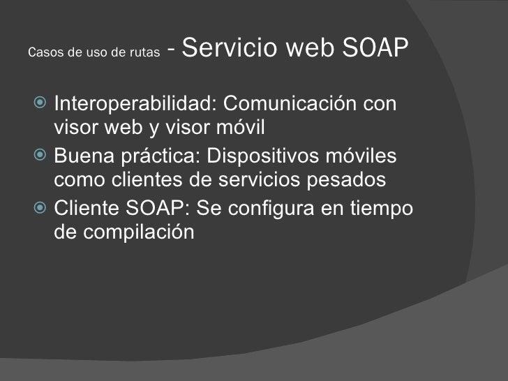 Casos de uso de rutas   - Servicio web SOAP  Interoperabilidad: Comunicación con   visor web y visor móvil  Buena prácti...