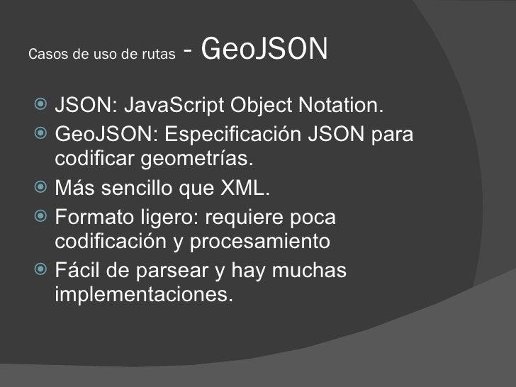 Casos de uso de rutas   - GeoJSON  JSON: JavaScript Object Notation.  GeoJSON: Especificación JSON para   codificar geom...