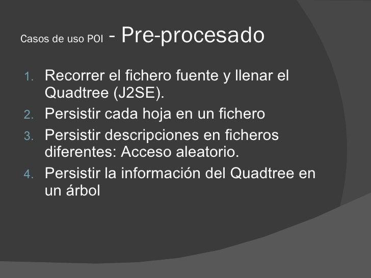 Casos de uso POI   - Pre-procesado 1. Recorrer el fichero fuente y llenar el    Quadtree (J2SE). 2. Persistir cada hoja en...