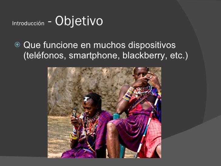 Introducción   - Objetivo    Que funcione en muchos dispositivos     (teléfonos, smartphone, blackberry, etc.)
