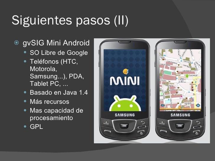 Siguientes pasos (II)    gvSIG Mini Android      SO Libre de Google      Teléfonos (HTC,         Motorola,         Sams...