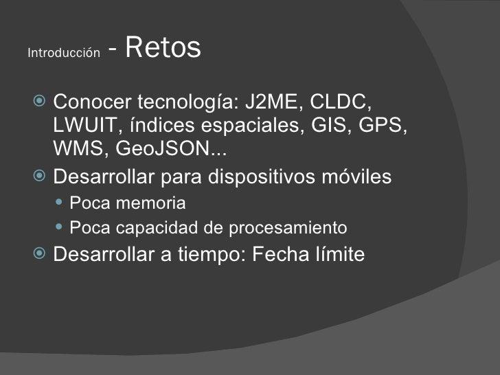 Introducción   - Retos  Conocer tecnología: J2ME, CLDC,   LWUIT, índices espaciales, GIS, GPS,   WMS, GeoJSON...  Desarr...
