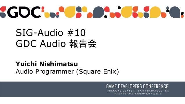 SIG-Audio #10 GDC Audio 報告会 Yuichi Nishimatsu Audio Programmer (Square Enix)