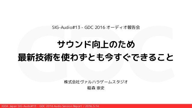 IGDA Japan SIG-Audio#13 - GDC 2016 Audio Session Report / 2016.5.14 SIG-Audio#13 - GDC 2016 オーディオ報告会 ! サウンド向上のため 最新技術を使わずと...