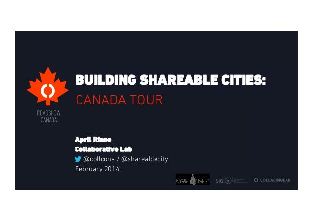 BUILDING SHAREABLE CITIES: CANADA TOUR April Rinne Collaborative Lab @collcons / @shareablecity February 2014