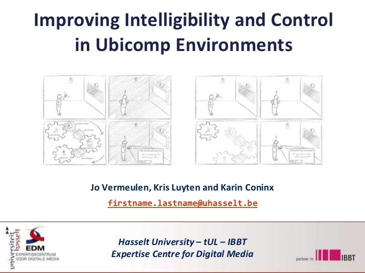 Improving Intelligibility and Control in Ubicomp Environments<br />Jo Vermeulen, Kris Luyten and Karin Coninx<br />firstna...
