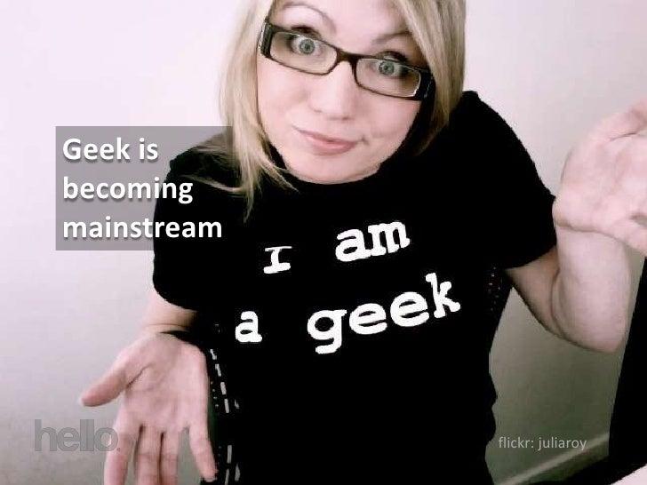 Geek is becoming mainstream                  flickr: juliaroy