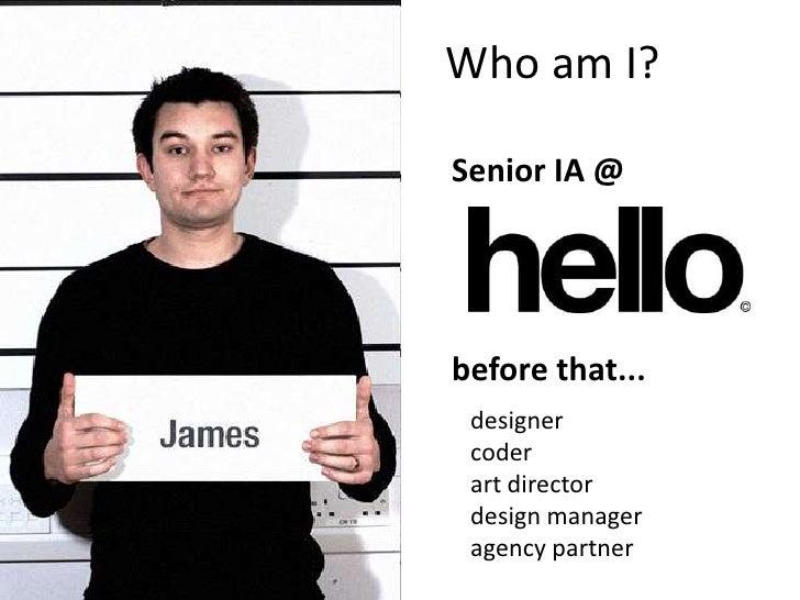 Who am I?  Senior IA @     before that...  designer  coder  art director  design manager  agency partner