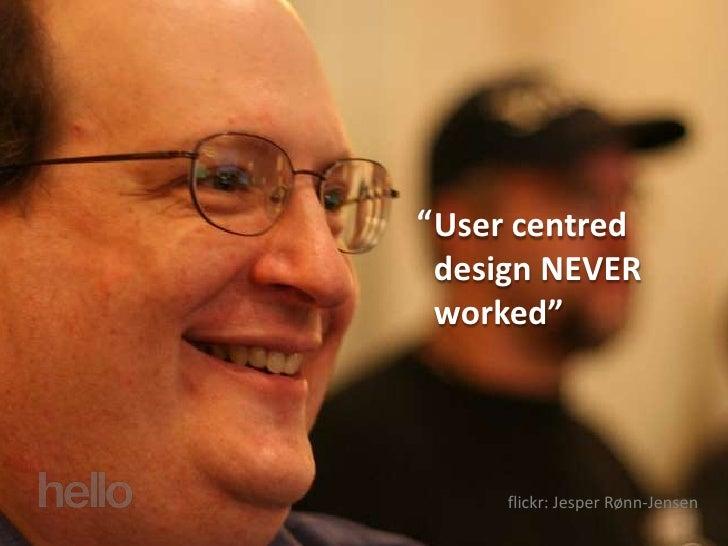 """""""     User centred     design NEVER     worked""""             flickr: Jesper Rønn-Jensen"""