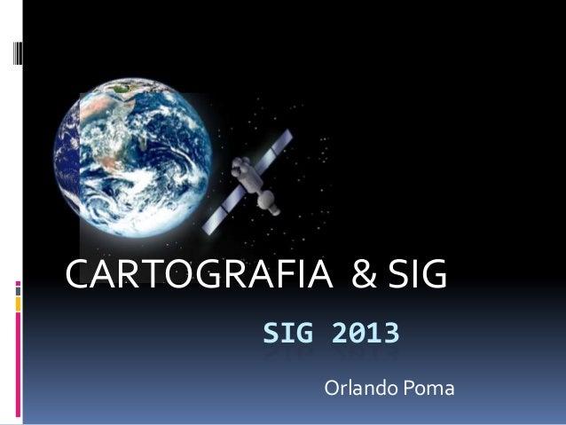 CARTOGRAFIA & SIG        SIG 2013           Orlando Poma