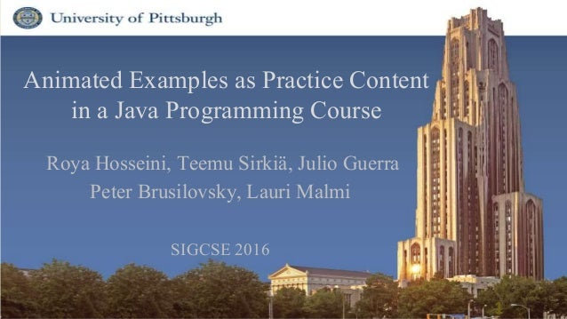 Animated Examples as Practice Content in a Java Programming Course Roya Hosseini, Teemu Sirkiä, Julio Guerra Peter Brusilo...