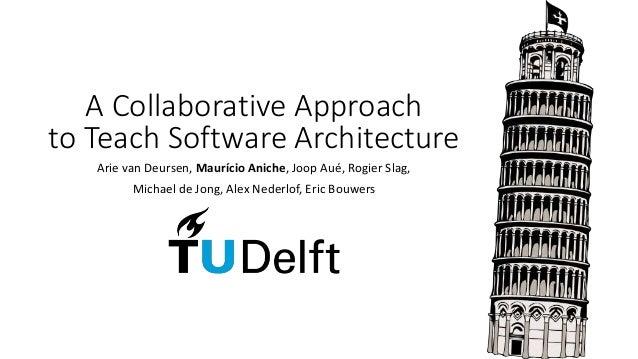 A Collaborative Approach to Teach Software Architecture Arie van Deursen, Maurício Aniche, Joop Aué, Rogier Slag, Michael ...