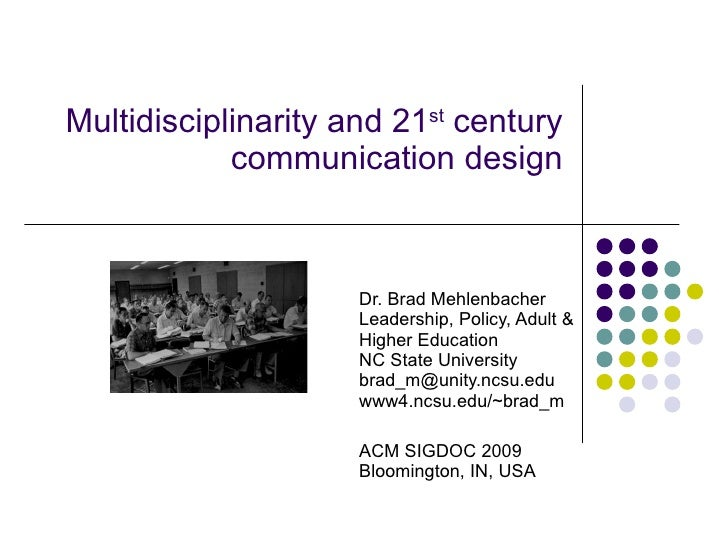 Multidisciplinarity and 21 st  century communication design Dr. Brad Mehlenbacher Leadership, Policy, Adult & Higher Educa...
