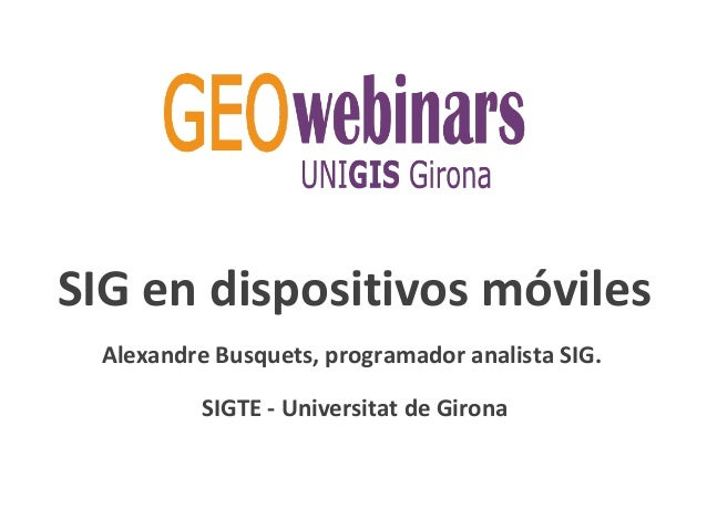 SIG en dispositivos móviles Alexandre Busquets, programador analista SIG. SIGTE - Universitat de Girona
