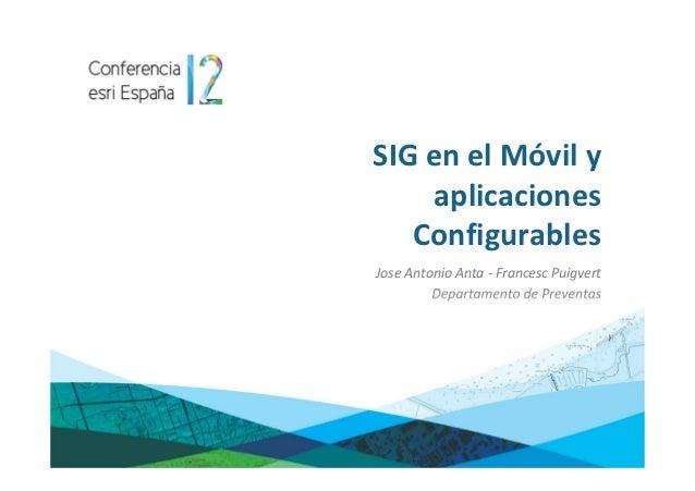 SIG en el Móvil y    aplicaciones   ConfigurablesJose Antonio Anta - Francesc Puigvert         Departamento de Preventas