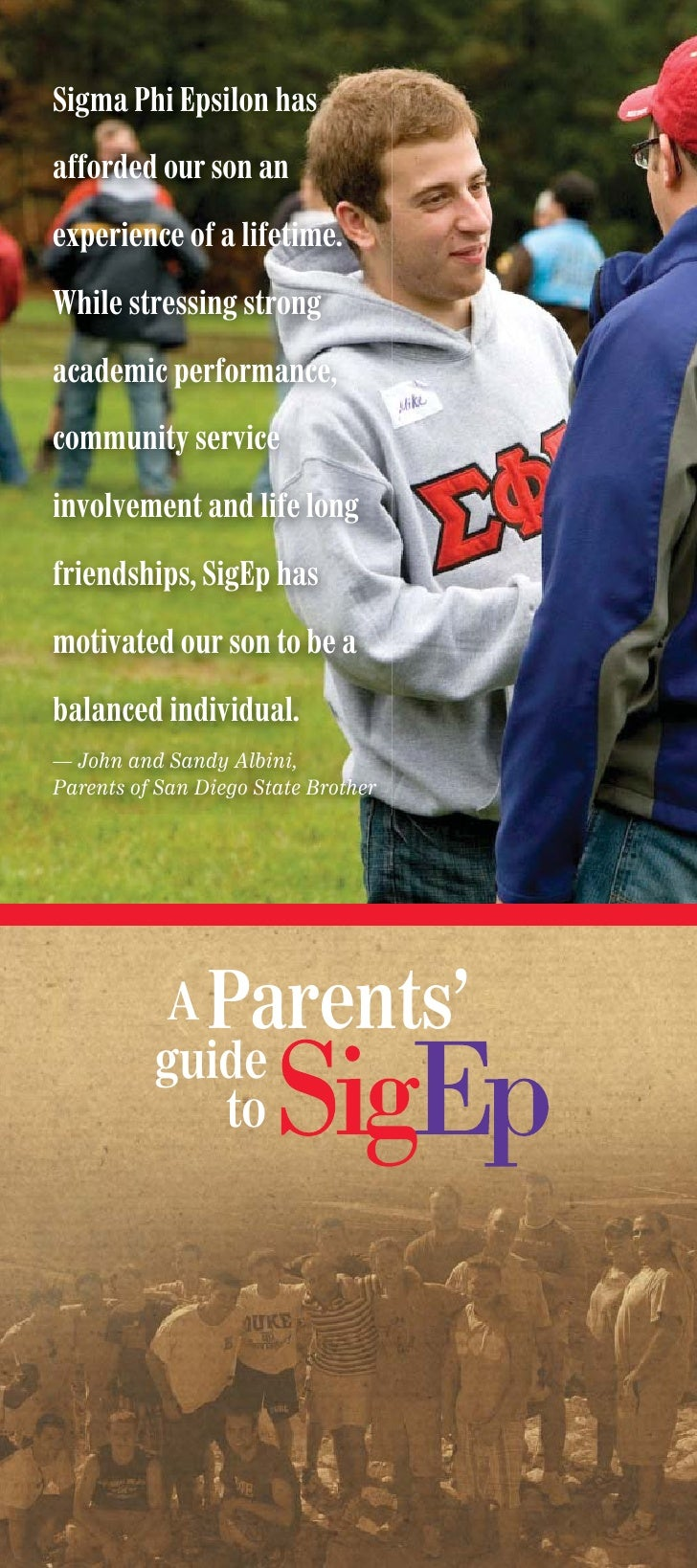 Sigma Phi Epsilon has  afforded our son an  experience of a lifetime.  While stressing strong  academic performance,  comm...