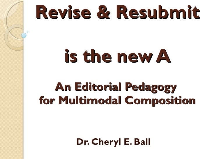 Revise & Resubmit  is the new A An Editorial Pedagogy  for Multimodal Composition Dr. Cheryl E. Ball
