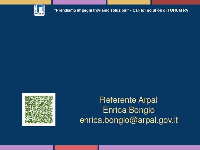 """""""Prendiamo impegni troviamo soluzioni"""" - Call for solution di FORUM PA Referente Arpal Enrica Bongio enrica.bongio@arpal.g..."""