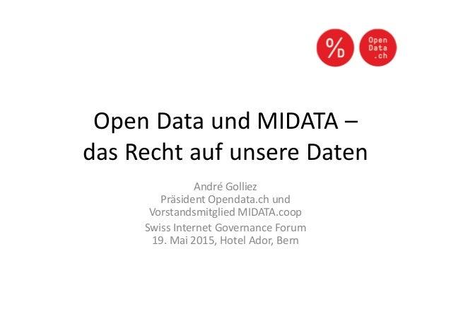 Open Data und MIDATA – das Recht auf unsere Daten André Golliez Präsident Opendata.ch und Vorstandsmitglied MIDATA.coop Sw...