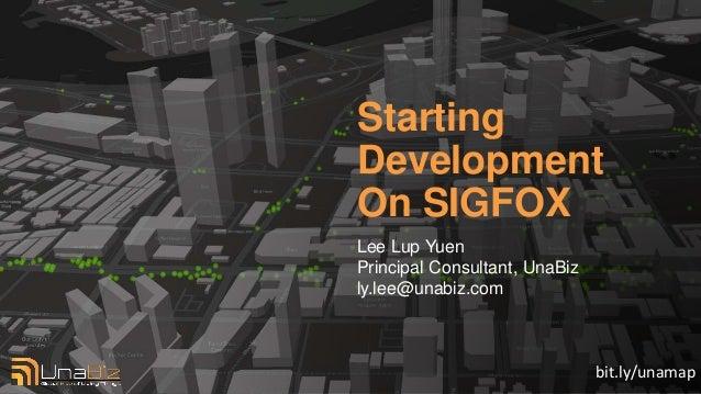 Starting Development On SIGFOX Lee Lup Yuen Principal Consultant, UnaBiz ly.lee@unabiz.com bit.ly/unamap